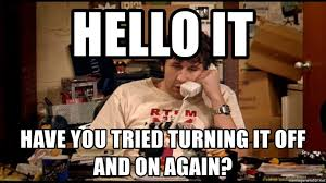 Hello IT Have you tried turning it off and on again? - The I.T. Crowd